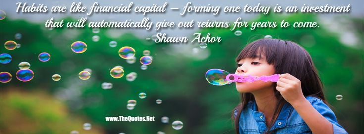 Habits are like financial capital forming one today is an investment that will automatically give out returns for years to come.-Shawn Achor #quote