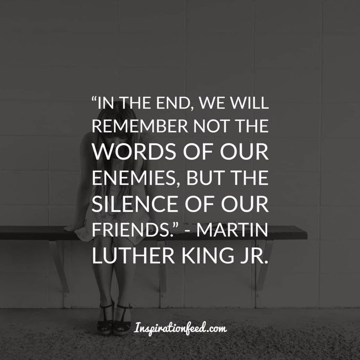 in the end, we will remember not the words of our enemies, but the silence of our friends.""