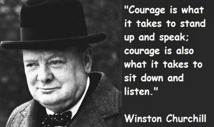 """Courage is what it takes to stand up and speak; courage is also what it takes to sit down and listen."" ~ Winston Churchill"