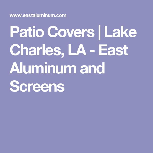 Patio Covers | Lake Charles, LA - East Aluminum and Screens