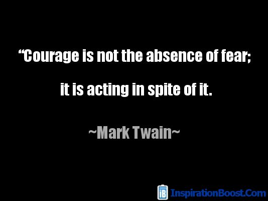 Courage is not the absence of fear; it is acting in spite of it. -Mark Twain