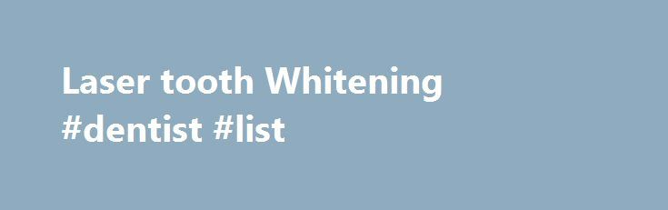 Laser tooth Whitening #dentist #list  #laser whitening # Sacramento – Fair Oaks – Lincoln, California With laser bleaching a dentist applies a peroxide solution to your teeth and then uses ligh