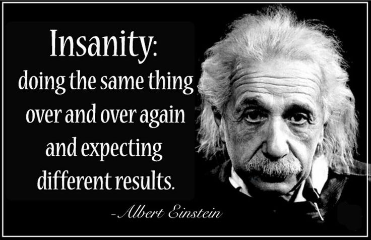 Insanity is doing the same thing over and over and expecting different results.