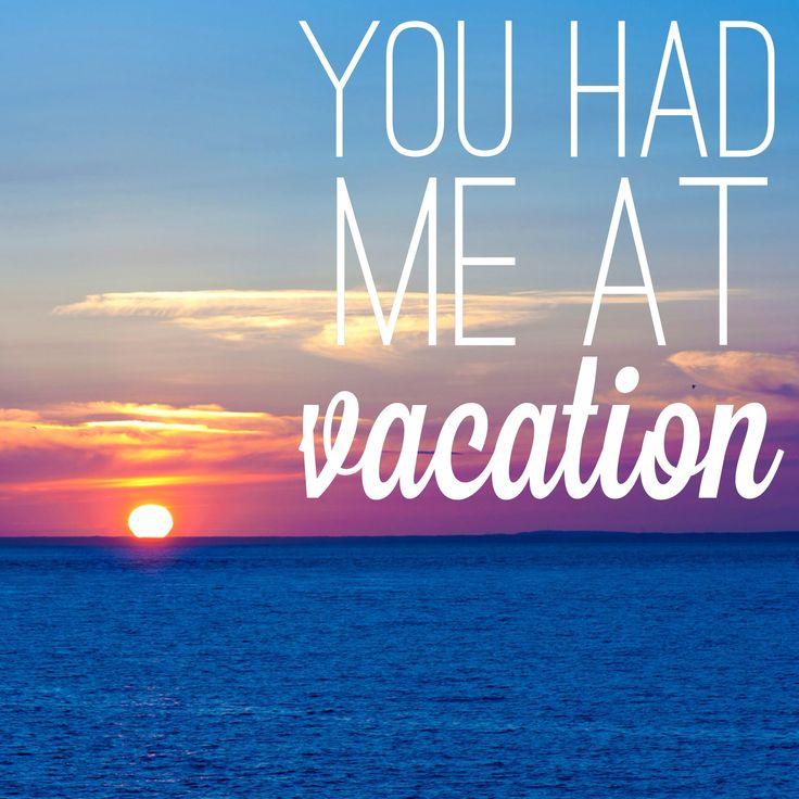 You had me at vacation.