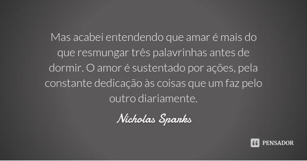 Mas acabei entendendo que amar é mais do que resmungar três palavrinhas antes de dormir. O amor é sustentado por ações, pela constante dedicação às coisas que um faz pelo outro diariamente. — Nicholas Sparks