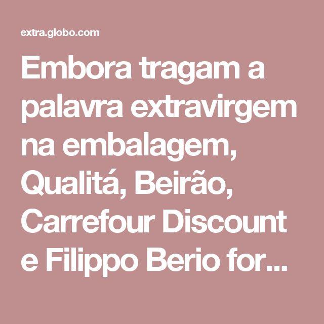 Embora tragam a palavra extravirgem na embalagem, Qualitá, Beirão, Carrefour Discount e Filippo Berio foram avaliados como virgens na análise sensorial. Isto quer dizer que o consumidor paga mais pelo produto, mas não tem os benefícios do azeite extravirgem
