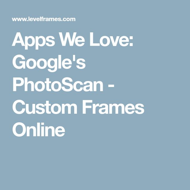 Apps We Love: Google's PhotoScan - Custom Frames Online