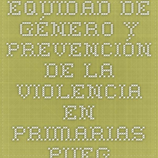 Manual: Equidad de género y prevención de la violencia en primarias. PUEG- UNAM