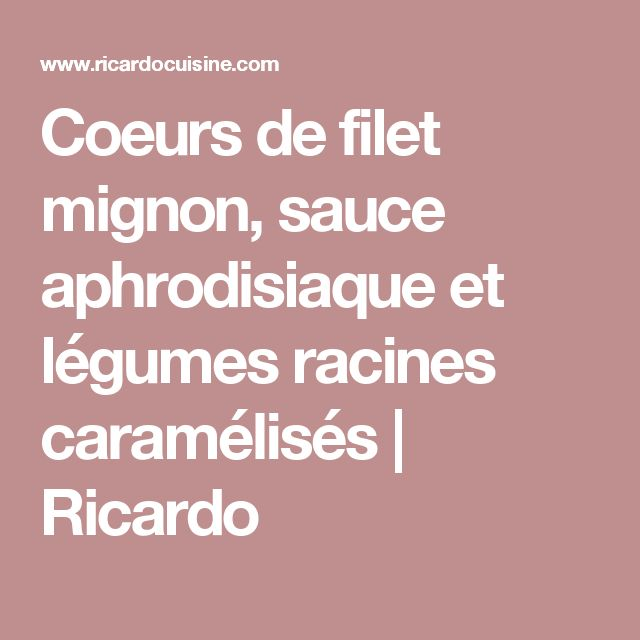 Coeurs de filet mignon, sauce aphrodisiaque et légumes racines caramélisés   Ricardo