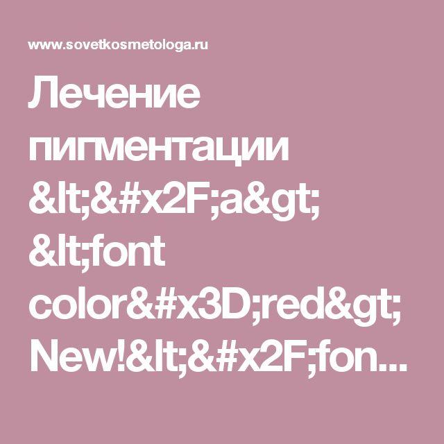 Лечение пигментации  </a> <font color=red>New!</font> / Пигментации  - Советы косметолога, контурная пластика, ботокс, диспорт, увеличение губ, лечение морщин, пилинги, мезотерапия, фотоэпиляция