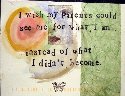i wish my parents could see me for what i am.  Instead of what i didnt become.  post secret