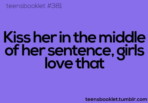 Kiss her in the middle of her sentence, girls love that