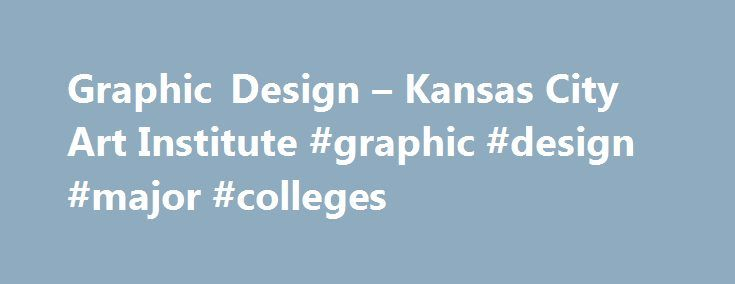 Graphic Design – Kansas City Art Institute #graphic #design #major #colleges http://san-francisco.remmont.com/graphic-design-kansas-city-art-institute-graphic-design-major-colleges/  # CHANGING HOW WE VIEW THE WORLD Design is everywhere, part of everything, and you can influence it. In that sense, the world is your gallery. It's our job to prepare you for the rapid changes occurring in both traditional print and interactive electronic media. We provide a cross-media skill set, so you'll…