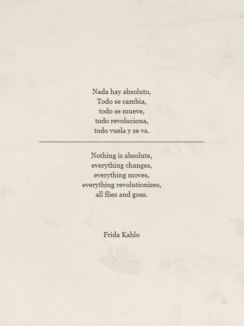 nothing is absolute, everything changes, everything moves, everything revolutionizes, all flies and goes - Frida Kahlo