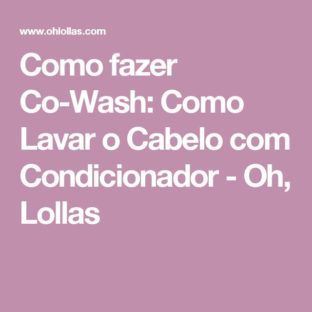 Como fazer Co-Wash: Como Lavar o Cabelo com Condicionador - Oh, Lollas