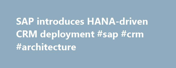 SAP introduces HANA-driven CRM deployment #sap #crm #architecture http://sudan.remmont.com/sap-introduces-hana-driven-crm-deployment-sap-crm-architecture/  SAP introduces HANA-driven CRM deployment You can successfully argue that few companies have done more to embed analytics into CRM than SAP. The exception is Salesforce.com. which has done as least as much — and earlier and to a broader audience. But SAP has done well, too. And this week's announcement of its HANA-driven CRM deployment is…
