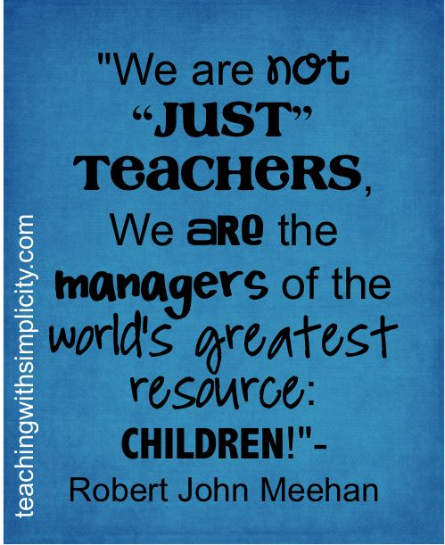 """We are not """"JUST"""" teachers, we are managers of the world's greatest resource: CHILDREN! - Robert John Meehan."""