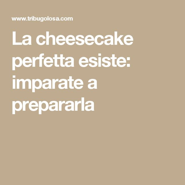 La cheesecake perfetta esiste: imparate a prepararla