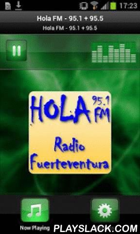 Hola FM - 95.1 + 95.5  Android App - playslack.com , Plays Hola FM - 95.1 + 95.5 - SpainHOLA FM - We play the HITS of the 70s, 80s, 90s and today. HOLA FM is situated on Fuerteventura - Spain. We speak Spanish, English and German. We broadcast lots of hits, weather forecast and international news. Our philosophy: lots of music and less babble.