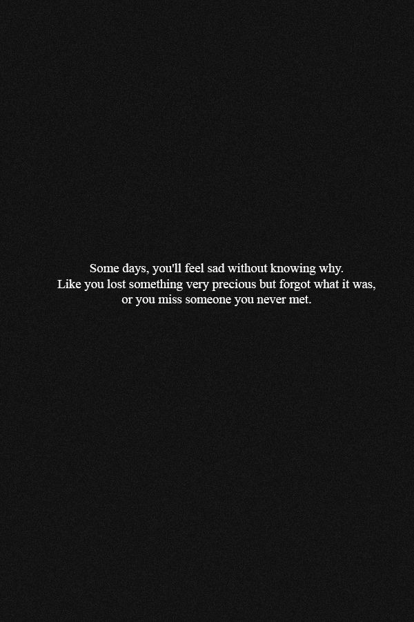 Some Day, You'll Feel Sad Without Knowing Why. Like You Lost Something Very Precious But Forgot What It Was, Or You Miss Someone You Never Met.