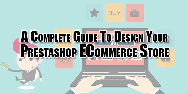 Are You Gonna Start New ECommerce Site Then You Must Be Aware Of What You Need And Why To Go For Ahead Then Check Out A Complete Guide To Design Your Prestashop ECommerce Store.