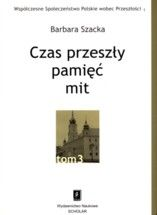 Wydawnictwo Naukowe Scholar :: :: CZAS PRZESZŁY: PAMIĘĆ - MIT seria pod red. A. Szpocińskiego Współczesne Społeczeństwo Polskie wobec Przeszłości, t. 3