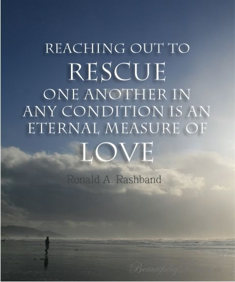 """Quote from Ronald A Rasband in April 2014 LDS General Conference: """"Reaching out to rescue one another in any condition is an eternal measure..."""