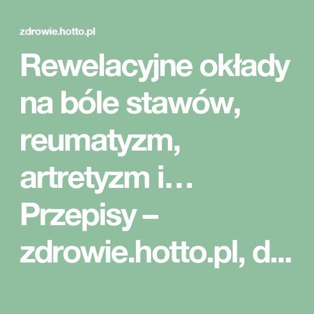 Rewelacyjne okłady na bóle stawów, reumatyzm, artretyzm i… Przepisy – zdrowie.hotto.pl, domowe sposoby popularne w necie