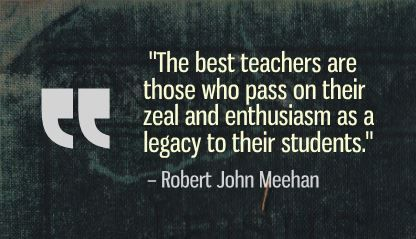 """The best teachers are those who pass on their zeal and enthusiasm as a legacy to their students."" Robert John Meehan"