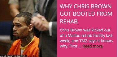 Latest News:  Why Chris Brown Got Booted from Rehab.  Chris Brown was kicked out of a Malibu rehab facility last week, and TMZ says it knows why. First off, he violated a rule specifically imposed on him because he assaulted Rihanna: to keep at least two feet away from all women.  Get all the latest news on your favorite celebs at www.CelebrityDazzle.com!