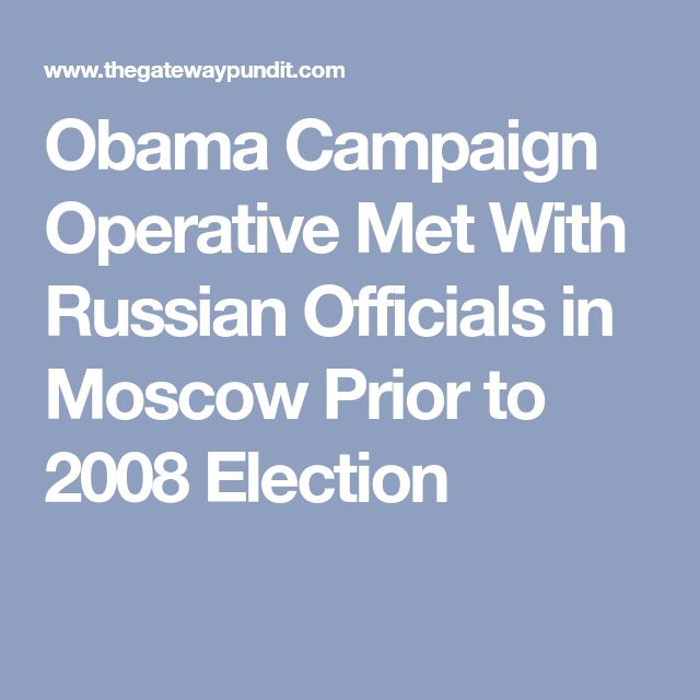 Obama Campaign Operative Met With Russian Officials in Moscow Prior to 2008 Election