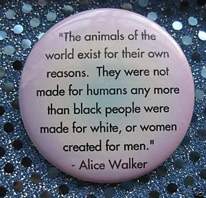 """The animals of the world exist for their own reasons. They were not made for humans any more than black people were made for white, or women created for men."" - Alice Walker"