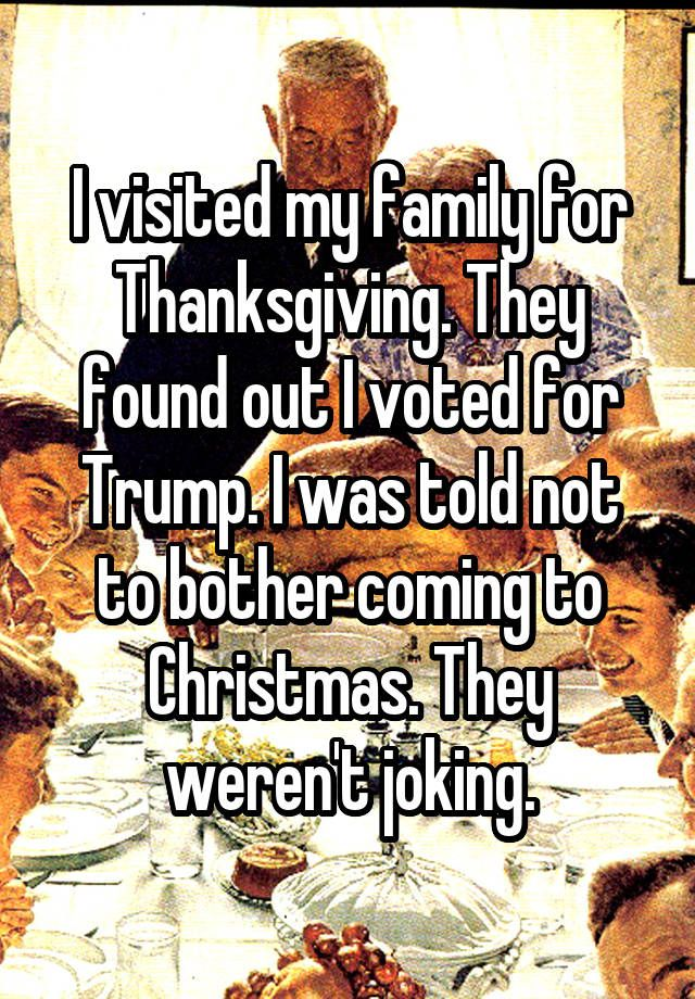 """I visited my family for Thanksgiving. They found out I voted for Trump. I was told not to bother coming to Christmas. They weren't joking."""