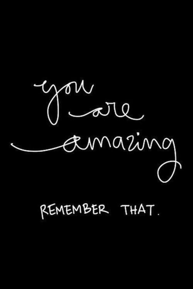 You are amazing! Remember that!