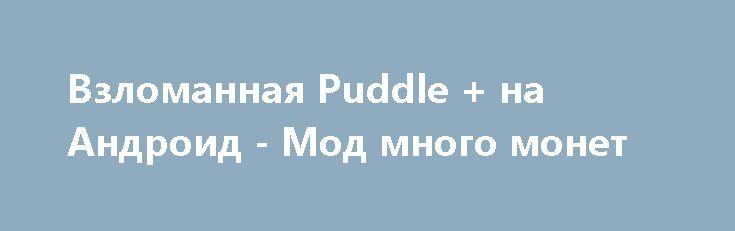 Взломанная Puddle + на Андроид - Мод много монет http://android-comz.ru/160-vzlomannaya-puddle-na-android-mod-mnogo-monet.html   Основные характеристики Puddle + на Андроид - отличная игра с категории аркады, изготовленная испытанным творческим коллективом Playdigious. Для сборки игрушки вам не лишним будет верифицировать вашу версию Android, нужное системное требование игры обуславливается от монтируемой версии. Для вас - Требуемая версия Android 4.0.3 или более поздняя. Серьезно отнеситесь…