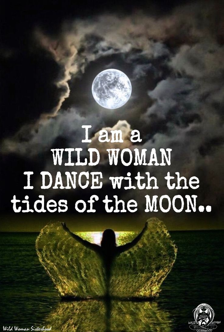 I am a WILD WOMAN I DANCE with the tides of the MOON.. WILD WOMAN SISTERHOOD™