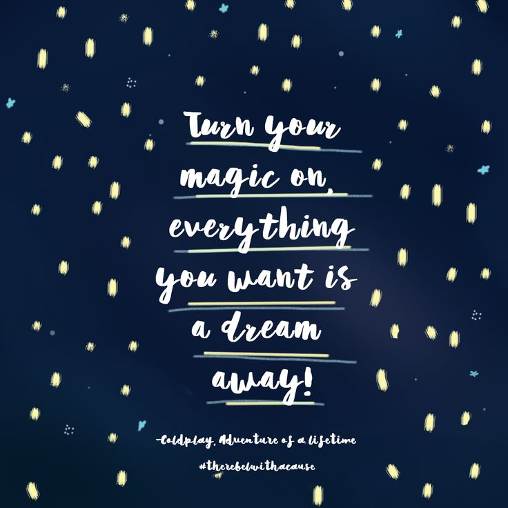 "Some inspiration from the song Adventure of a Lifetime by Coldplay.  ""Turn your magic on, everything you want is a dream away"".   So dream on Rebels, dream on!"
