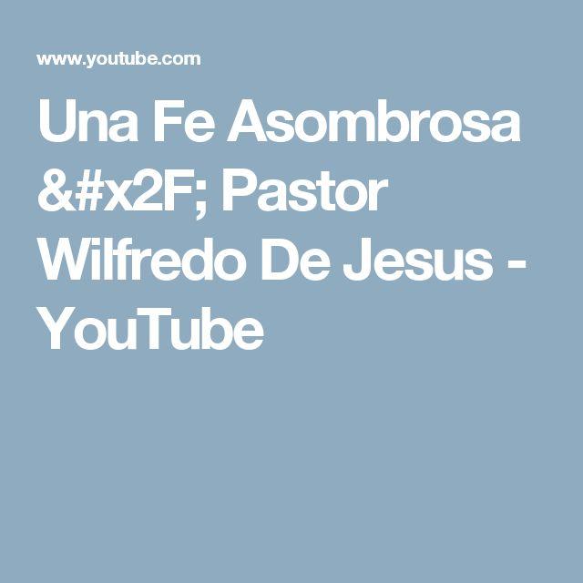 Una Fe Asombrosa / Pastor Wilfredo De Jesus - YouTube