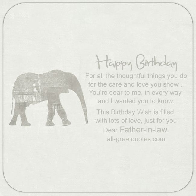 Happy Birthday - For all the thoughtful things you do, for the care and love you show. You're dear to me, in every way and I wanted you to know .. This Birthday Wish is filled with lots of love, just for you, Dear Father-in-law | all-greatquotes.com