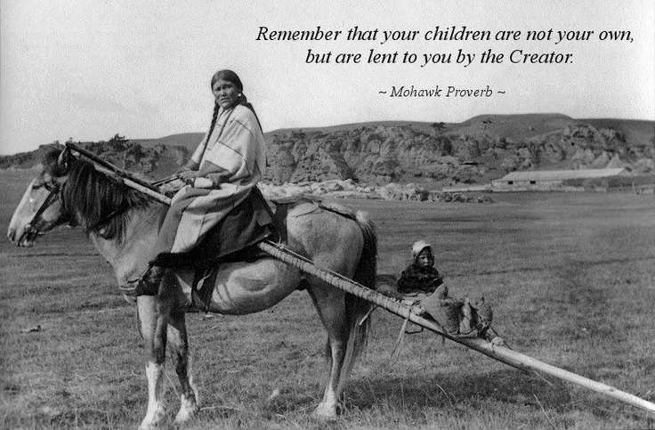 Remember that your children are not your own, but are lent to you by the Creator.  Mohawk proverb