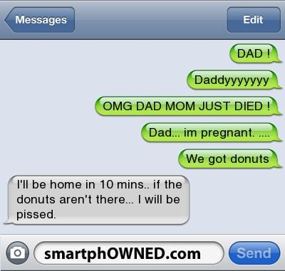 Type a NameDAD !DaddyyyyyyyOMG DAD MOM JUST DIED !Dad... Im pregnant. ....We got donutsI'll be home in 10 mins.. If the donuts aren't there... I will be pissed.