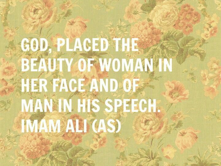 God, place the beauty of woman in her face and of man in his speech. Imam Ali (as)