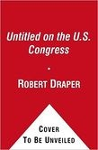 Do Not Ask What Good We Do: Inside the U.S. House of Representatives by Robert Draper