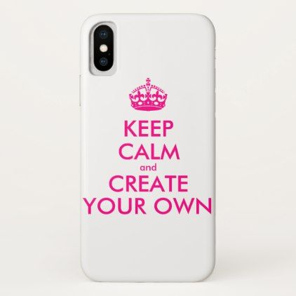 Keep calm and create your own - Pink iPhone X Case - create your own gifts personalize cyo custom