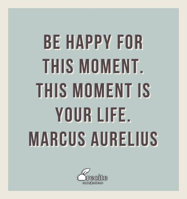 Be happy for this moment. This moment is your life.                         Marcus Aurelius - Quote From Recite.com #RECITE #QUOTE