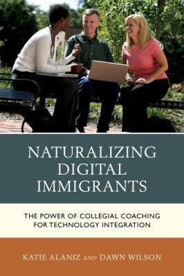 Naturalizing digital immigrants: The power of collegial coaching for technology integration. (2015). by Katie Alaniz and Dawn Wilson