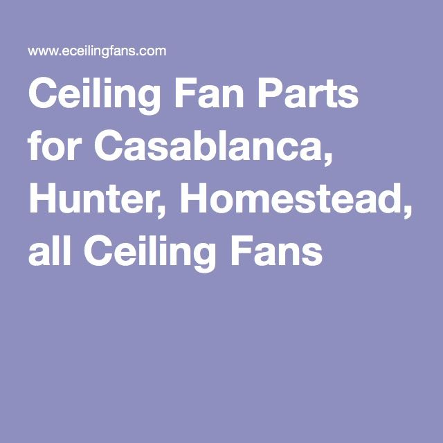 Ceiling Fan Parts for Casablanca, Hunter, Homestead, all Ceiling Fans