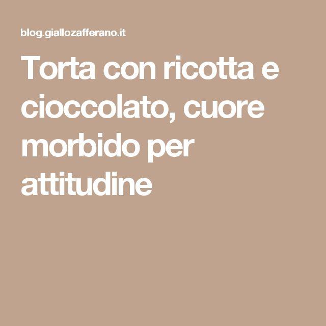 Torta con ricotta e cioccolato, cuore morbido per attitudine