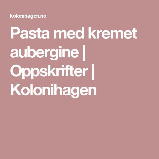 Pasta med kremet aubergine | Oppskrifter | Kolonihagen