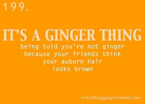 "a ginger thing <--  YES.  A thousand times yes!  Thank you!  I happens so often too.  *inside*  ""No, your hair's not red, it's brown.""  *goes out in direct sunlight*  ""Oh, never mind.""  ;)  Go gingers!"